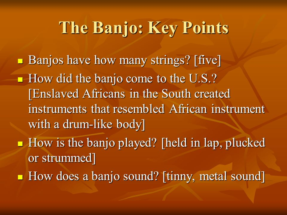 The Banjo: Key Points Banjos have how many strings.