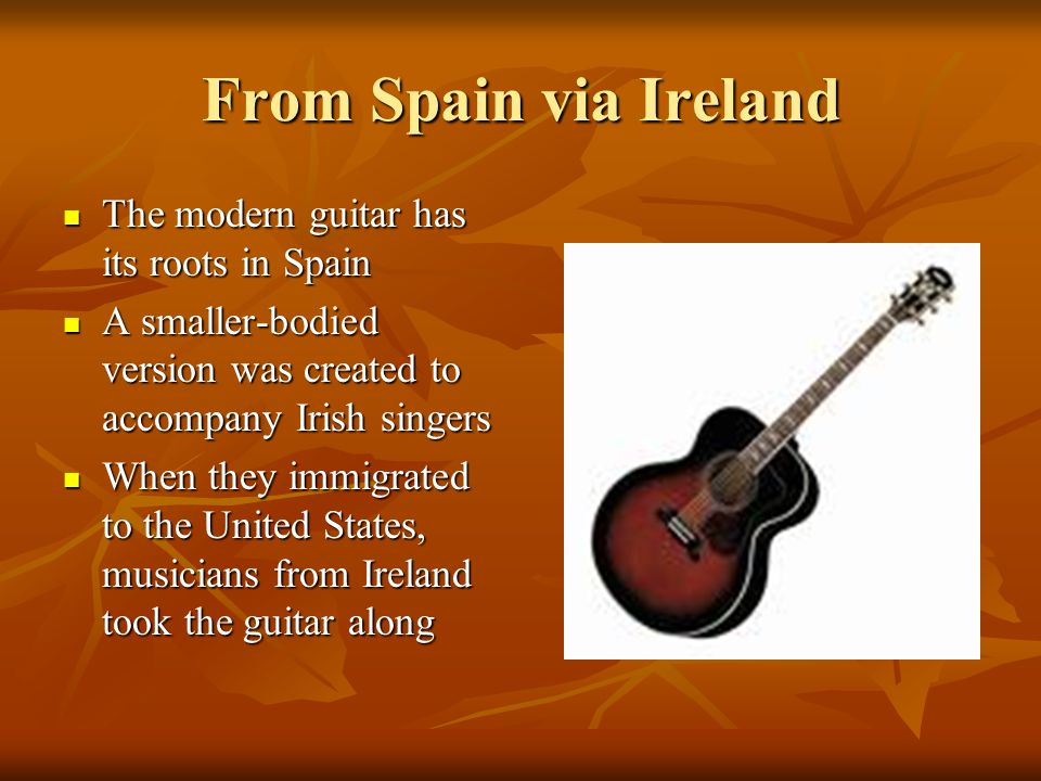 From Spain via Ireland The modern guitar has its roots in Spain The modern guitar has its roots in Spain A smaller-bodied version was created to accompany Irish singers A smaller-bodied version was created to accompany Irish singers When they immigrated to the United States, musicians from Ireland took the guitar along When they immigrated to the United States, musicians from Ireland took the guitar along