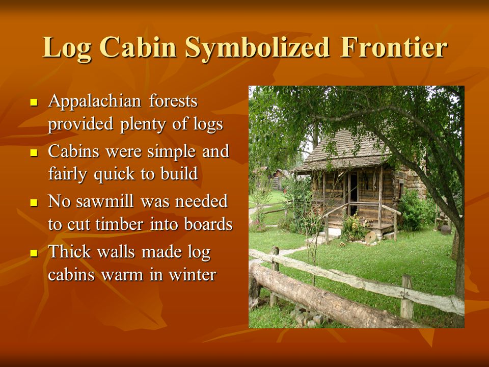Log Cabin Symbolized Frontier Appalachian forests provided plenty of logs Appalachian forests provided plenty of logs Cabins were simple and fairly quick to build Cabins were simple and fairly quick to build No sawmill was needed to cut timber into boards No sawmill was needed to cut timber into boards Thick walls made log cabins warm in winter Thick walls made log cabins warm in winter
