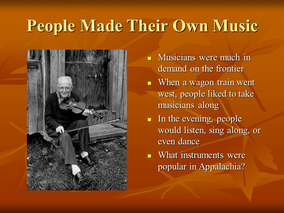 People Made Their Own Music Musicians were much in demand on the frontier Musicians were much in demand on the frontier When a wagon train went west, people liked to take musicians along When a wagon train went west, people liked to take musicians along In the evening, people would listen, sing along, or even dance In the evening, people would listen, sing along, or even dance What instruments were popular in Appalachia.