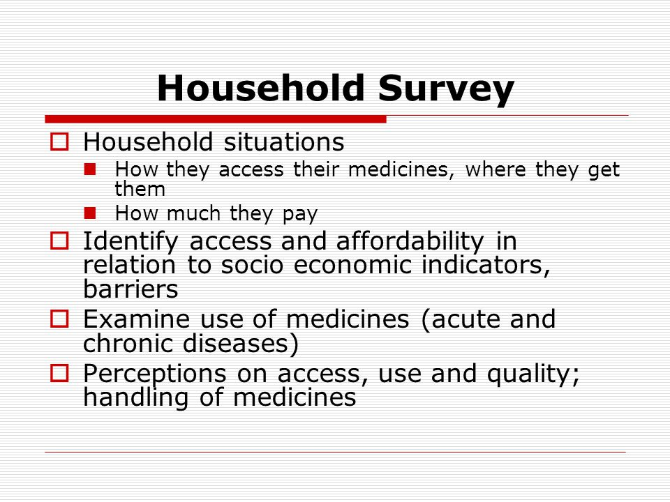 Household Survey  Household situations How they access their medicines, where they get them How much they pay  Identify access and affordability in relation to socio economic indicators, barriers  Examine use of medicines (acute and chronic diseases)  Perceptions on access, use and quality; handling of medicines