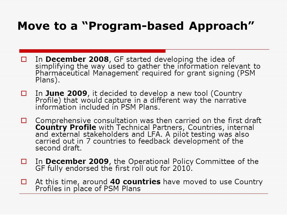 Move to a Program-based Approach  In December 2008, GF started developing the idea of simplifying the way used to gather the information relevant to Pharmaceutical Management required for grant signing (PSM Plans).