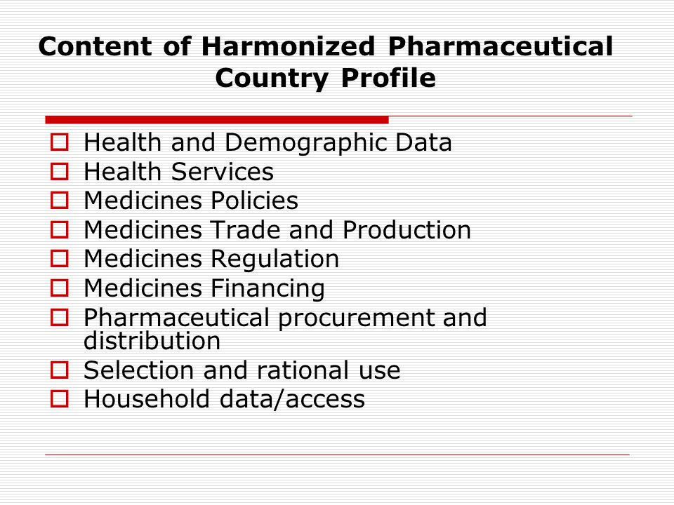 Content of Harmonized Pharmaceutical Country Profile  Health and Demographic Data  Health Services  Medicines Policies  Medicines Trade and Production  Medicines Regulation  Medicines Financing  Pharmaceutical procurement and distribution  Selection and rational use  Household data/access