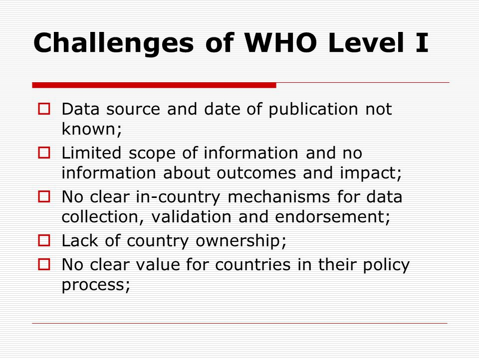 Challenges of WHO Level I  Data source and date of publication not known;  Limited scope of information and no information about outcomes and impact;  No clear in-country mechanisms for data collection, validation and endorsement;  Lack of country ownership;  No clear value for countries in their policy process;