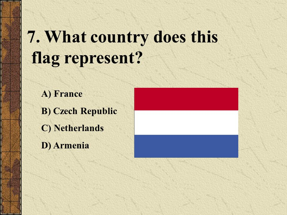 7. What country does this flag represent? A) France B) Czech Republic C) Netherlands D) Armenia