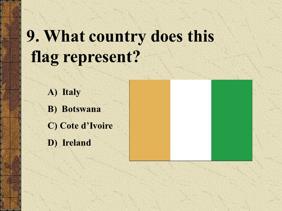 9. What country does this flag represent? A) Italy B) Botswana C) Cote d'Ivoire D) Ireland