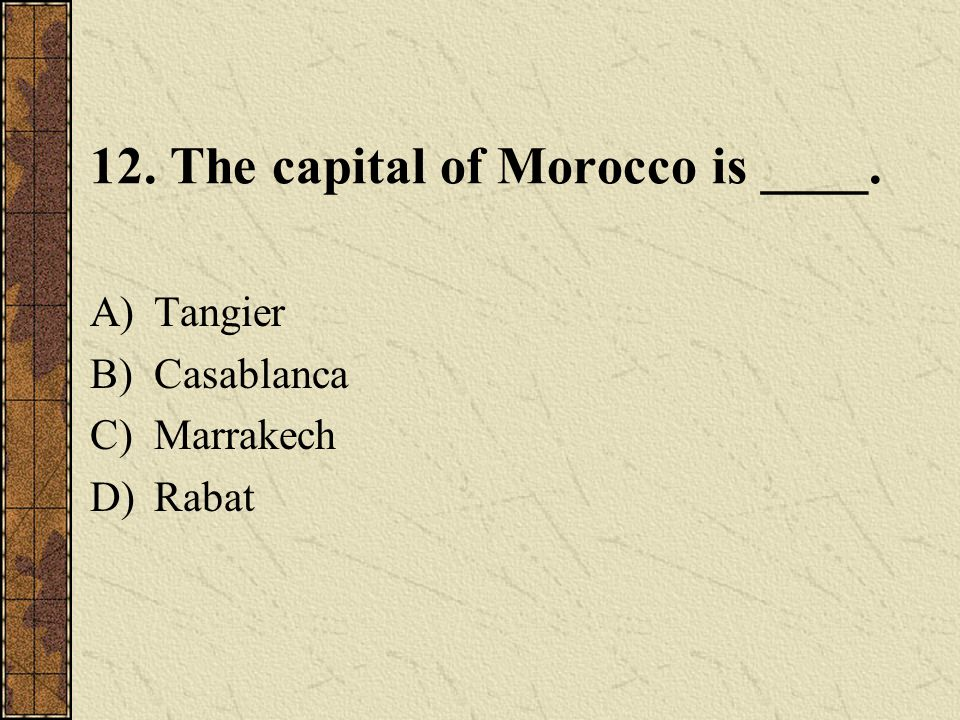 12. The capital of Morocco is ____. A)Tangier B)Casablanca C)Marrakech D)Rabat