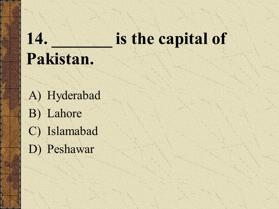 14. _______ is the capital of Pakistan. A)Hyderabad B)Lahore C)Islamabad D)Peshawar