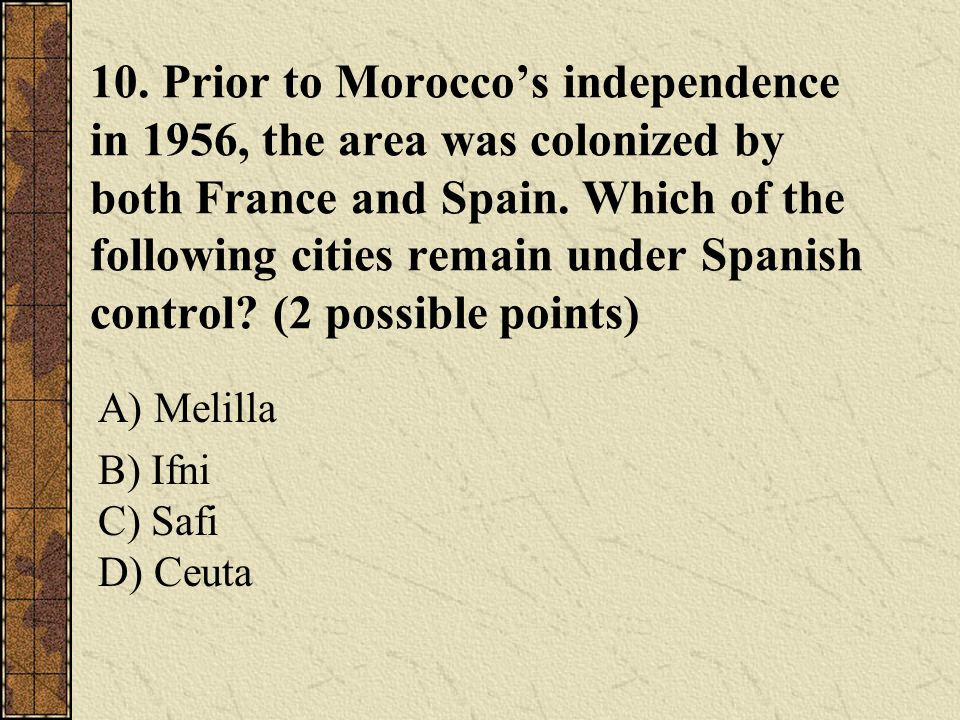 10. Prior to Morocco's independence in 1956, the area was colonized by both France and Spain. Which of the following cities remain under Spanish contr