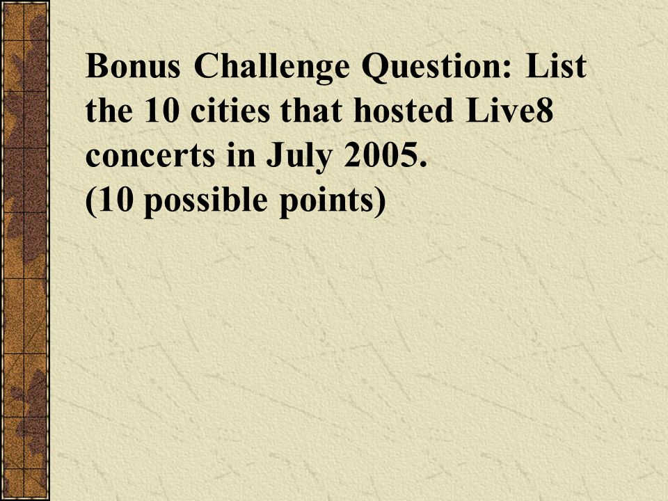 Bonus Challenge Question: List the 10 cities that hosted Live8 concerts in July 2005. (10 possible points)