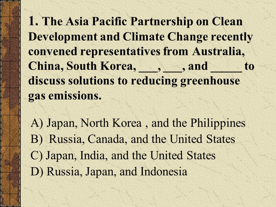 1. The Asia Pacific Partnership on Clean Development and Climate Change recently convened representatives from Australia, China, South Korea, ___, ___