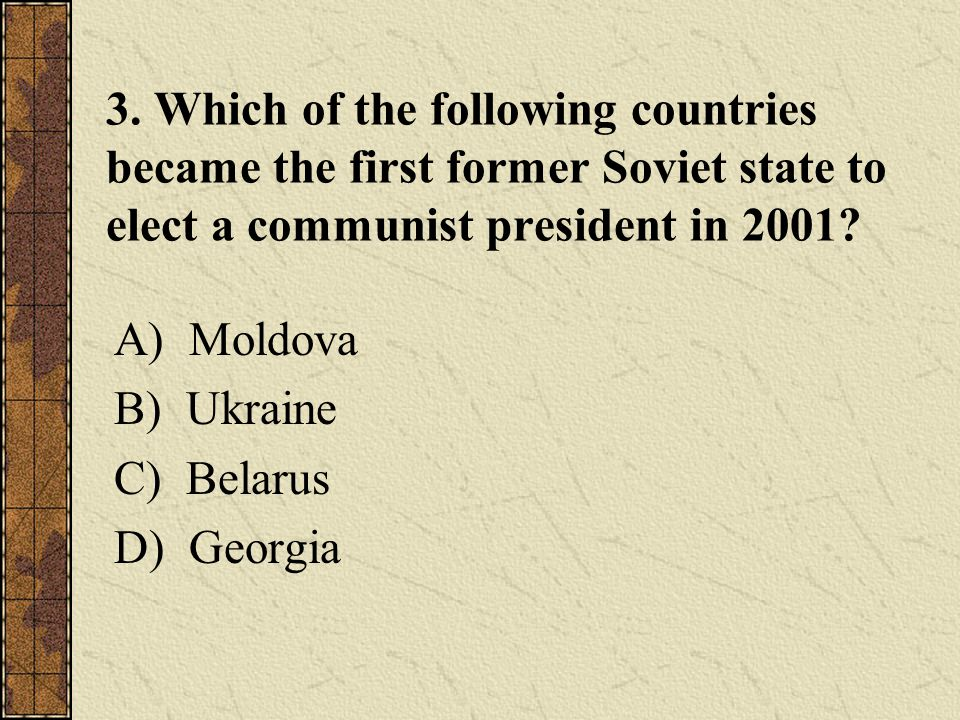 3. Which of the following countries became the first former Soviet state to elect a communist president in 2001? A) Moldova B) Ukraine C) Belarus D) G