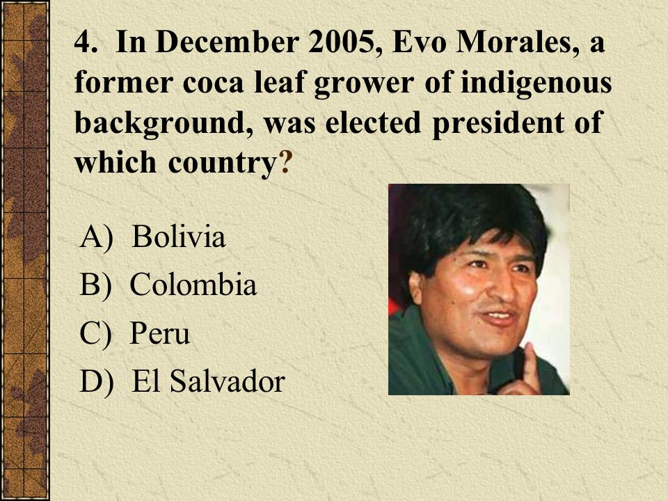 4. In December 2005, Evo Morales, a former coca leaf grower of indigenous background, was elected president of which country? A) Bolivia B) Colombia C