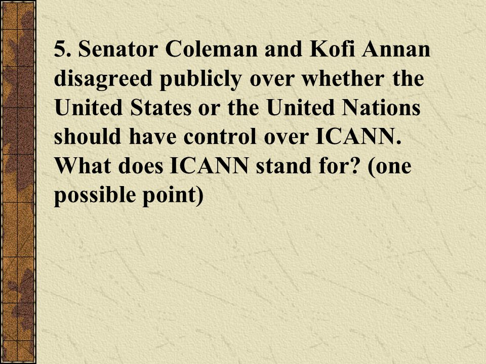5. Senator Coleman and Kofi Annan disagreed publicly over whether the United States or the United Nations should have control over ICANN. What does IC