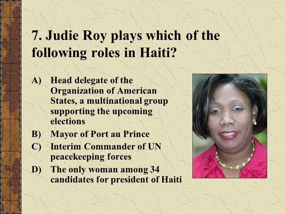 7. Judie Roy plays which of the following roles in Haiti? A)Head delegate of the Organization of American States, a multinational group supporting the