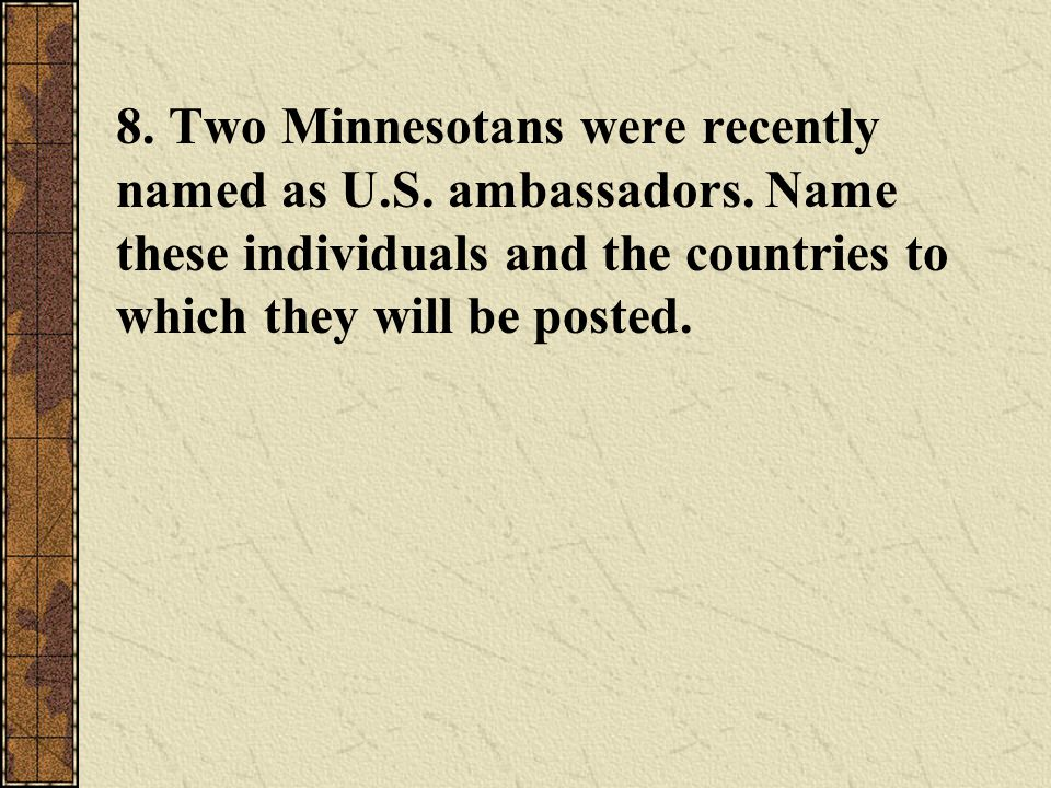 8. Two Minnesotans were recently named as U.S. ambassadors. Name these individuals and the countries to which they will be posted.
