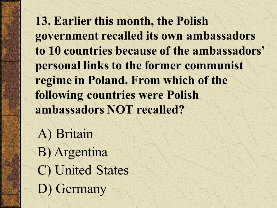 13. Earlier this month, the Polish government recalled its own ambassadors to 10 countries because of the ambassadors' personal links to the former co