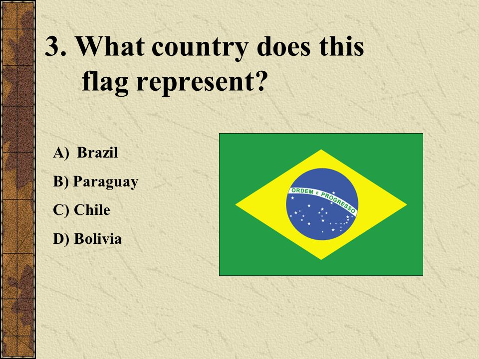 3. What country does this flag represent? A)Brazil B) Paraguay C) Chile D) Bolivia
