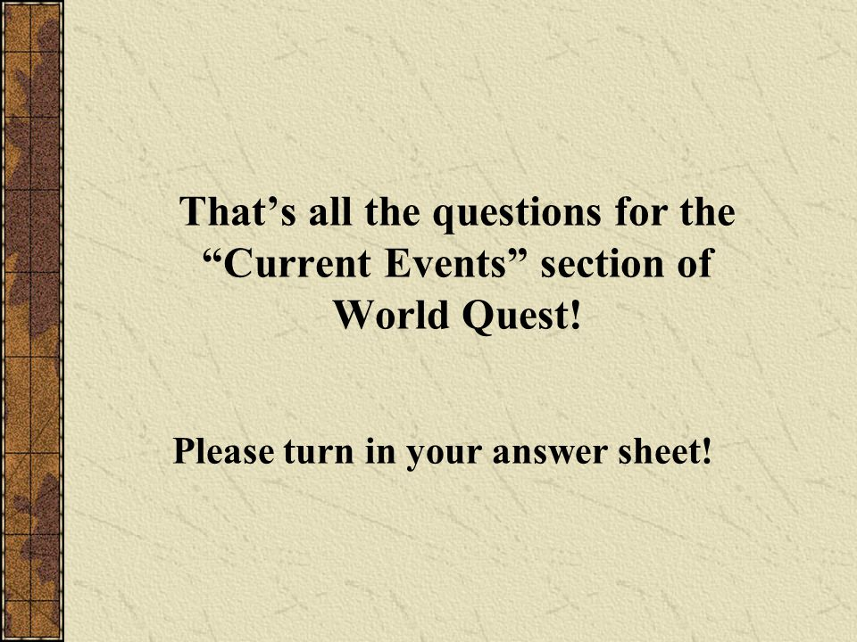 "That's all the questions for the ""Current Events"" section of World Quest! Please turn in your answer sheet!"