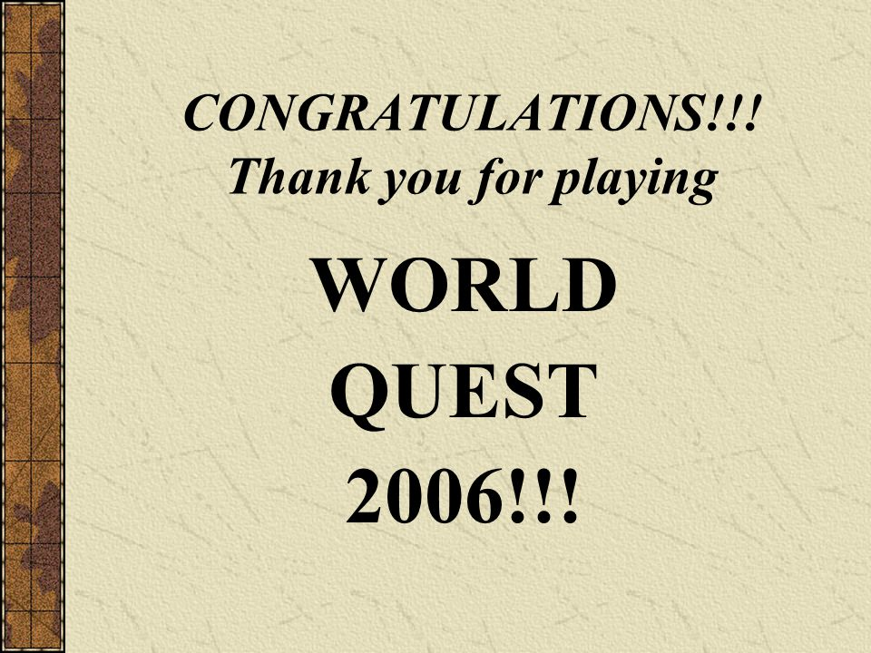 CONGRATULATIONS!!! Thank you for playing WORLD QUEST 2006!!!