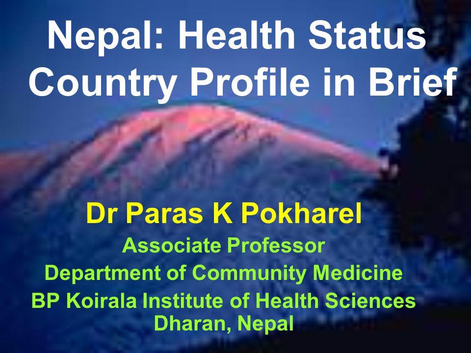 Nepal: Health Status Country Profile in Brief Dr Paras K Pokharel Associate Professor Department of Community Medicine BP Koirala Institute of Health