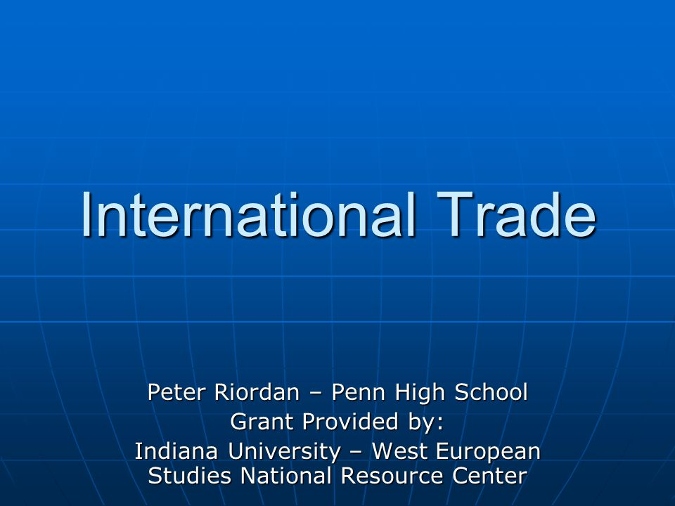 International Trade Peter Riordan – Penn High School Grant Provided by: Indiana University – West European Studies National Resource Center