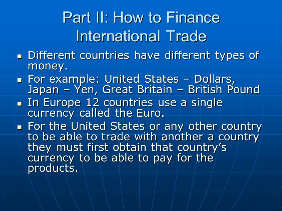Part II: How to Finance International Trade Different countries have different types of money.