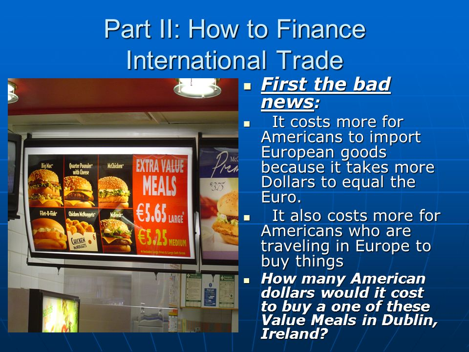 Part II: How to Finance International Trade First the bad news : First the bad news : It costs more for Americans to import European goods because it takes more Dollars to equal the Euro.