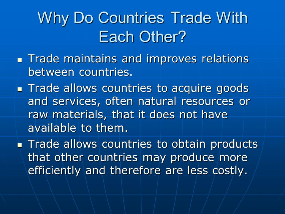 Why Do Countries Trade With Each Other.Trade maintains and improves relations between countries.