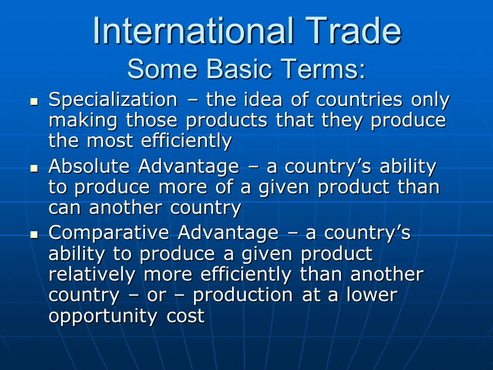 International Trade Some Basic Terms: Specialization – the idea of countries only making those products that they produce the most efficiently Specialization – the idea of countries only making those products that they produce the most efficiently Absolute Advantage – a country's ability to produce more of a given product than can another country Absolute Advantage – a country's ability to produce more of a given product than can another country Comparative Advantage – a country's ability to produce a given product relatively more efficiently than another country – or – production at a lower opportunity cost Comparative Advantage – a country's ability to produce a given product relatively more efficiently than another country – or – production at a lower opportunity cost
