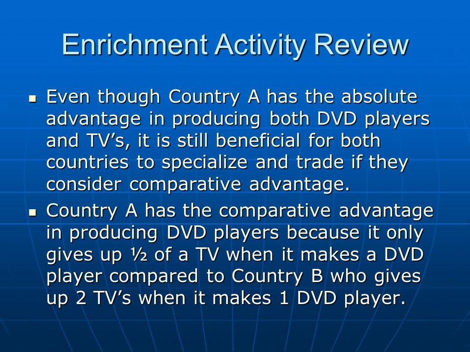 Enrichment Activity Review Even though Country A has the absolute advantage in producing both DVD players and TV's, it is still beneficial for both countries to specialize and trade if they consider comparative advantage.