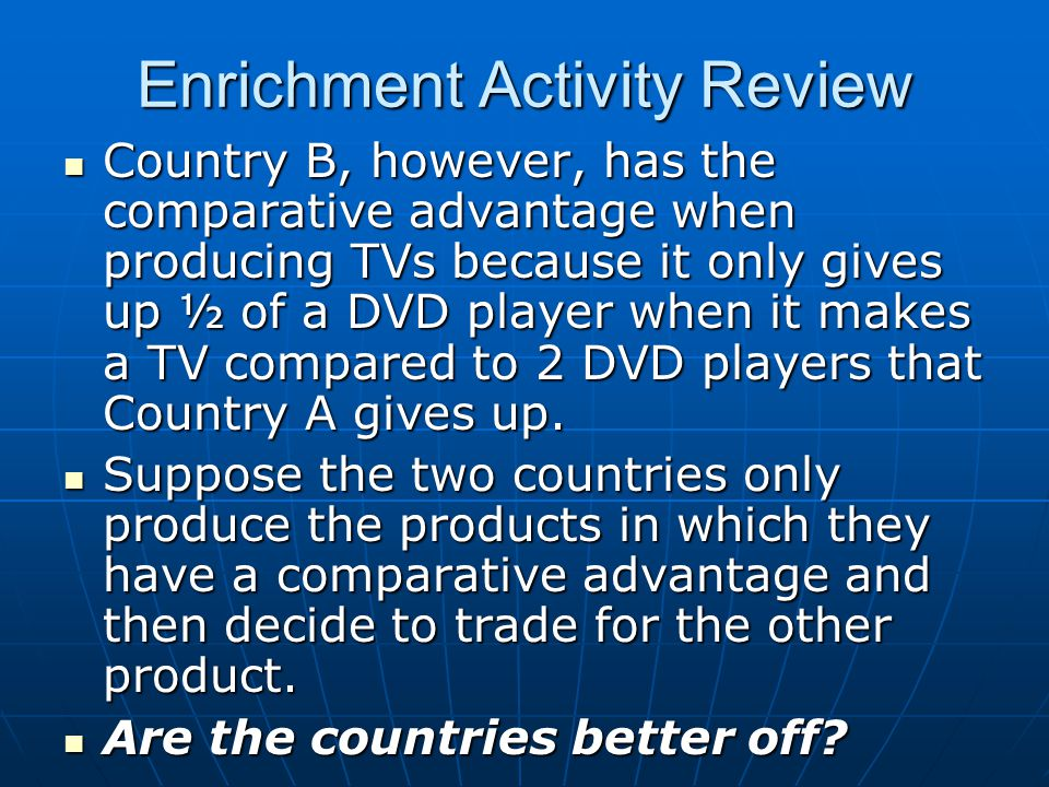 Enrichment Activity Review Country B, however, has the comparative advantage when producing TVs because it only gives up ½ of a DVD player when it makes a TV compared to 2 DVD players that Country A gives up.