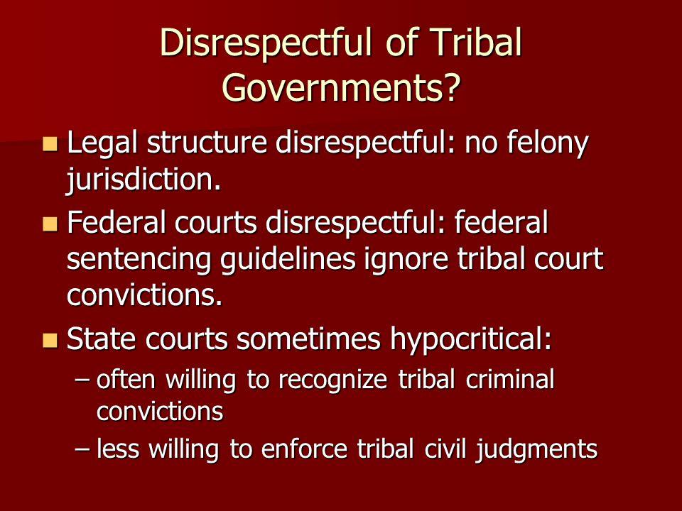Disrespectful of Tribal Governments. Legal structure disrespectful: no felony jurisdiction.