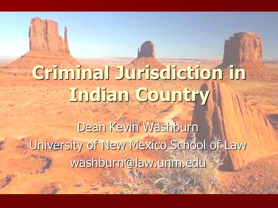 Criminal Jurisdiction in Indian Country Dean Kevin Washburn University of New Mexico School of Law washburn@law.unm.edu