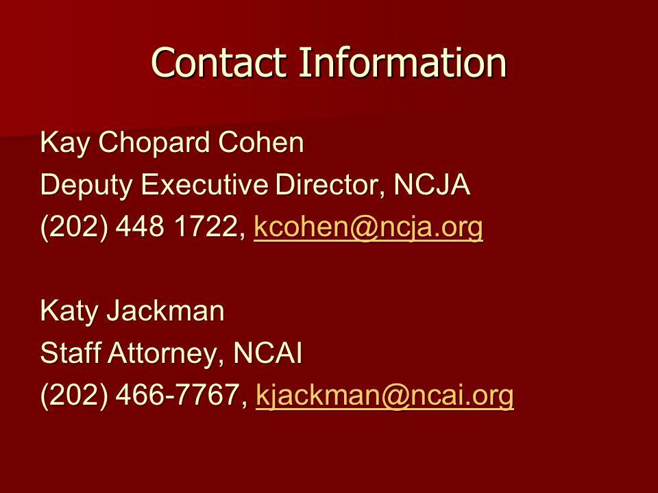 Contact Information Kay Chopard Cohen Deputy Executive Director, NCJA (202) 448 1722, kcohen@ncja.org kcohen@ncja.org Katy Jackman Staff Attorney, NCAI (202) 466-7767, kjackman@ncai.org kjackman@ncai.org
