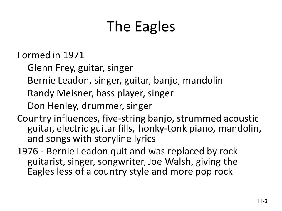 Listening Guide Lyin' Eyes by the Eagles (1975) Tempo: 132 beats per minute, 4 beats per bar Form: Mostly 8-bar phrases, repeating chord progression Sections with words lyin' eyes are refrains made up of two 8-bar phrases and one 6-bar instrumental phrase Features: Steel and 12-string guitars play fills between singers' phrases Even beat subdivisions Drums provide subtle accent on backbeat Honky-tonk piano in background Electric bass guitar plays two-beat country bass (accents on beats 1 and 3) with added notes Lyrics: A woman cannot hide her infidelity because her eyes give her away.