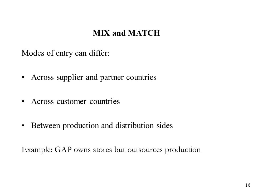 18 MIX and MATCH Modes of entry can differ: Across supplier and partner countries Across customer countries Between production and distribution sides