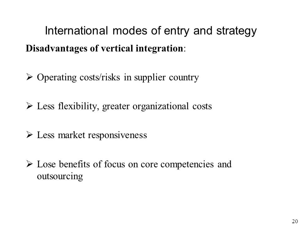 20 International modes of entry and strategy Disadvantages of vertical integration:  Operating costs/risks in supplier country  Less flexibility, gr