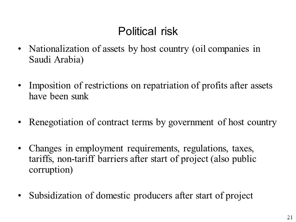21 Political risk Nationalization of assets by host country (oil companies in Saudi Arabia) Imposition of restrictions on repatriation of profits afte