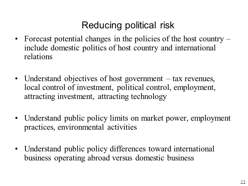 22 Reducing political risk Forecast potential changes in the policies of the host country – include domestic politics of host country and internationa