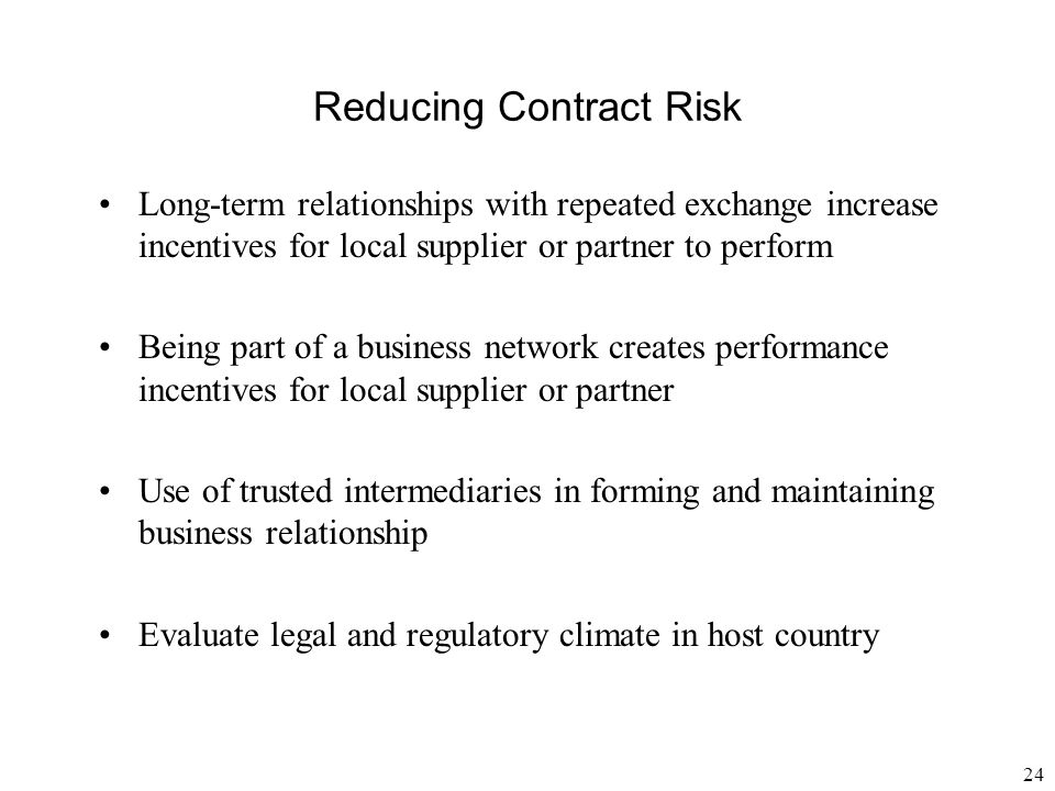 24 Reducing Contract Risk Long-term relationships with repeated exchange increase incentives for local supplier or partner to perform Being part of a