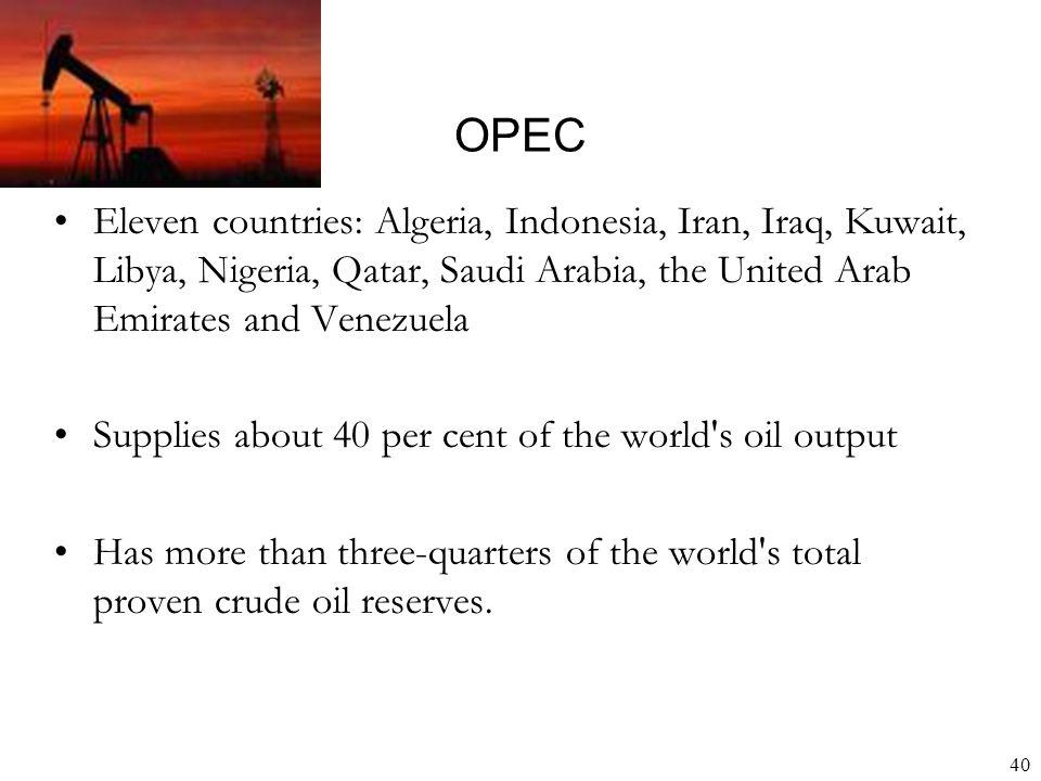 40 OPEC Eleven countries: Algeria, Indonesia, Iran, Iraq, Kuwait, Libya, Nigeria, Qatar, Saudi Arabia, the United Arab Emirates and Venezuela Supplies