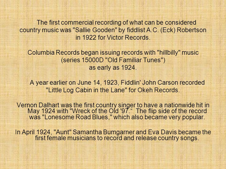 The first commercial recording of what can be considered country music was Sallie Gooden by fiddlist A.C.