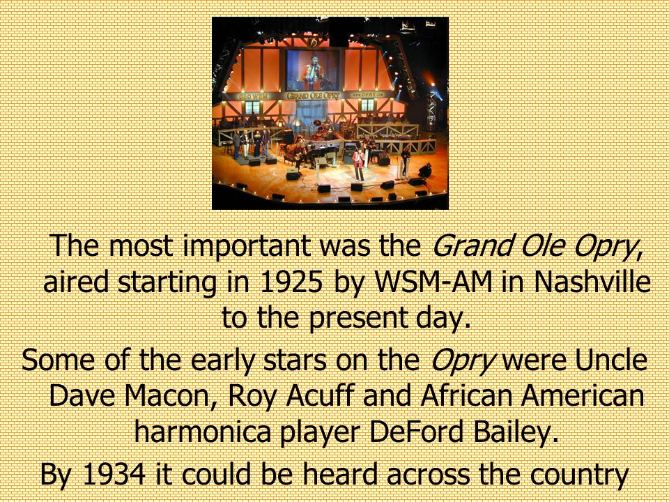The most important was the Grand Ole Opry, aired starting in 1925 by WSM-AM in Nashville to the present day.