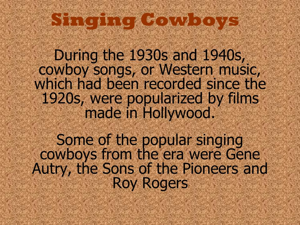Singing Cowboys During the 1930s and 1940s, cowboy songs, or Western music, which had been recorded since the 1920s, were popularized by films made in Hollywood.