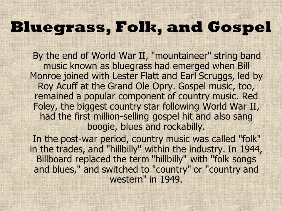 Bluegrass, Folk, and Gospel By the end of World War II, mountaineer string band music known as bluegrass had emerged when Bill Monroe joined with Lester Flatt and Earl Scruggs, led by Roy Acuff at the Grand Ole Opry.