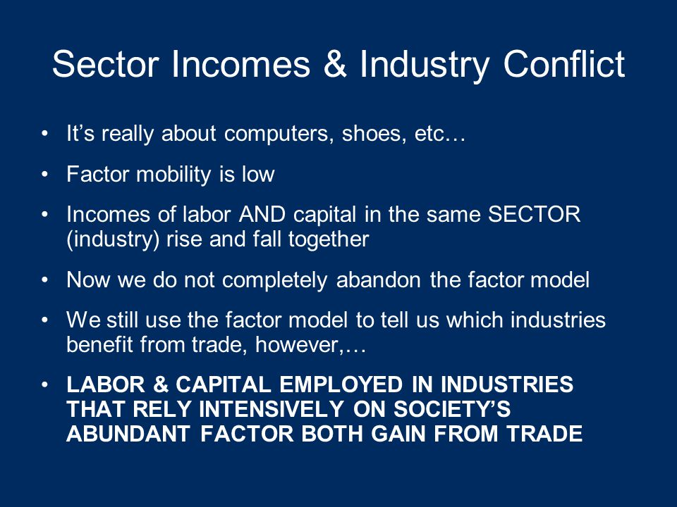 Factor mobility The ease with which labor and capital can move from one industry to another We have implicitly assumed that capital and labor are highly MOBILE All capital is the same (computers, car factories, etc…) All labor is the same (shoe-makers, furniture- makers, steel-workers, etc…) But what if factors are highly SPECIFIC?