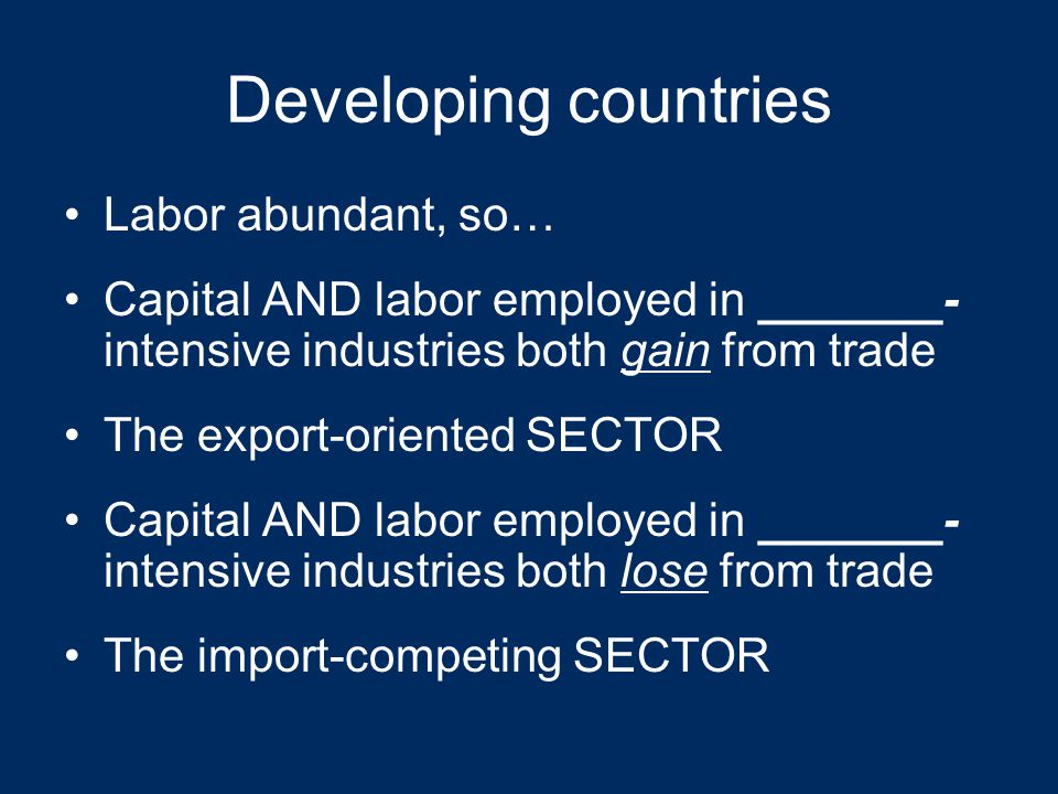 Advanced industrial countries Capital abundant, so… Capital AND labor employed in capital- intensive industries both gain from trade The export-oriented SECTOR Capital AND labor employed in labor- intensive industries both lose from trade The import-competing SECTOR