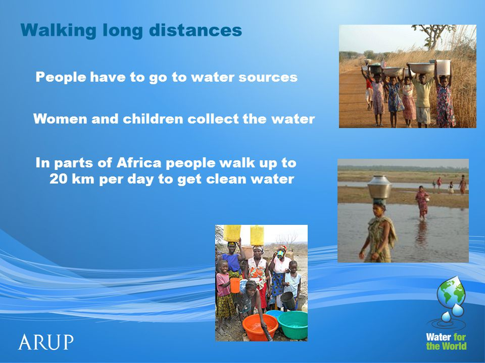 Walking long distances People have to go to water sources Women and children collect the water In parts of Africa people walk up to 20 km per day to get clean water