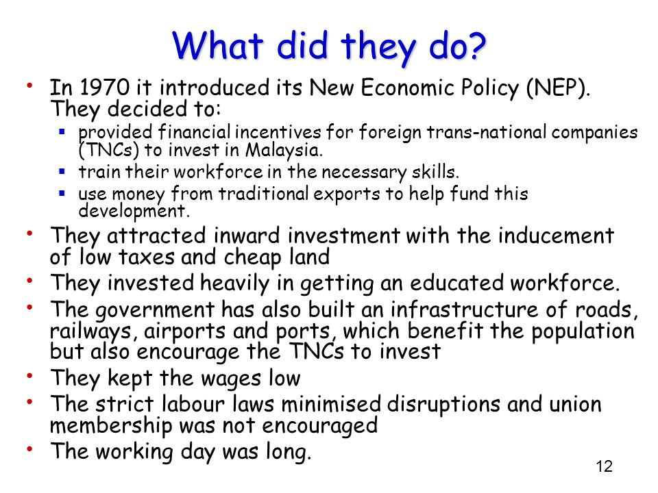 12 What did they do? In 1970 it introduced its New Economic Policy (NEP). They decided to:  provided financial incentives for foreign trans-national